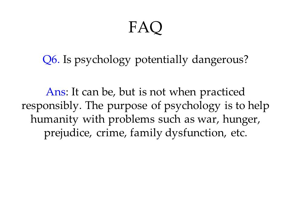 FAQ Q6. Is psychology potentially dangerous? Ans: It can be, but is not when practiced responsibly. The purpose of psychology is to help humanity with