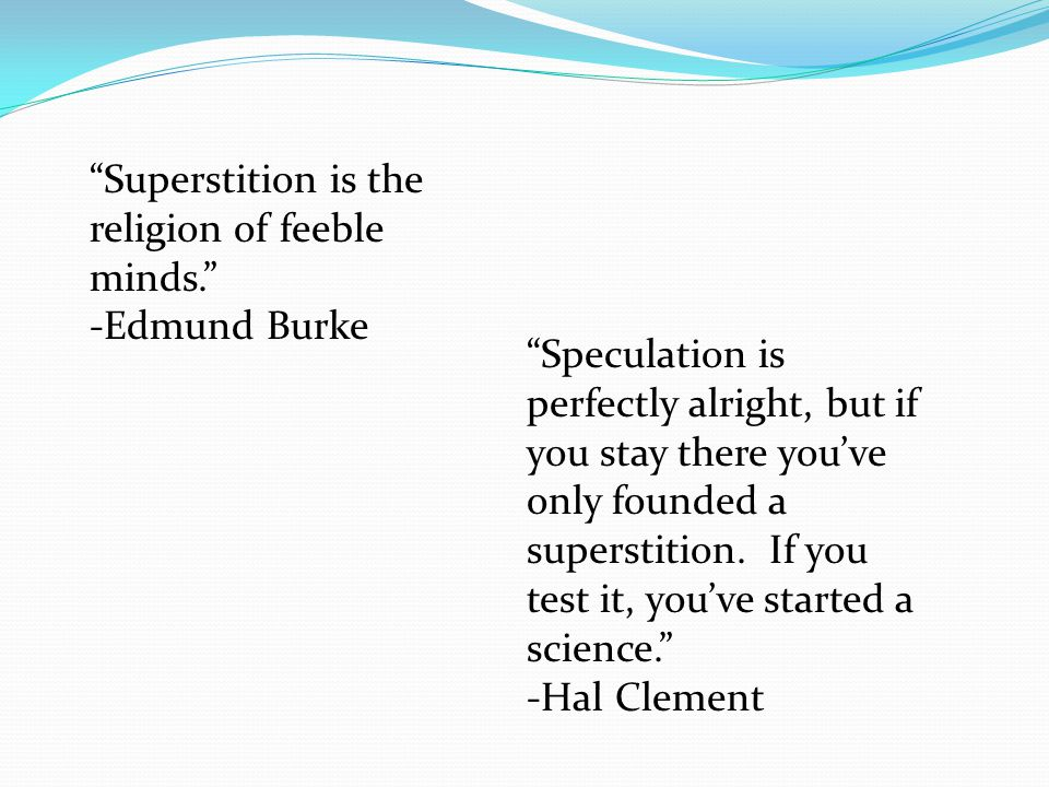 """""""Superstition is the religion of feeble minds."""" -Edmund Burke """"Speculation is perfectly alright, but if you stay there you've only founded a superstit"""