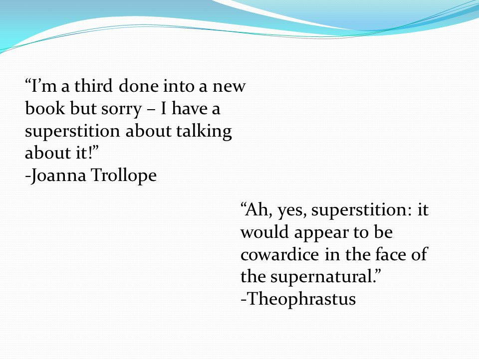 """""""Ah, yes, superstition: it would appear to be cowardice in the face of the supernatural."""" -Theophrastus """"I'm a third done into a new book but sorry –"""