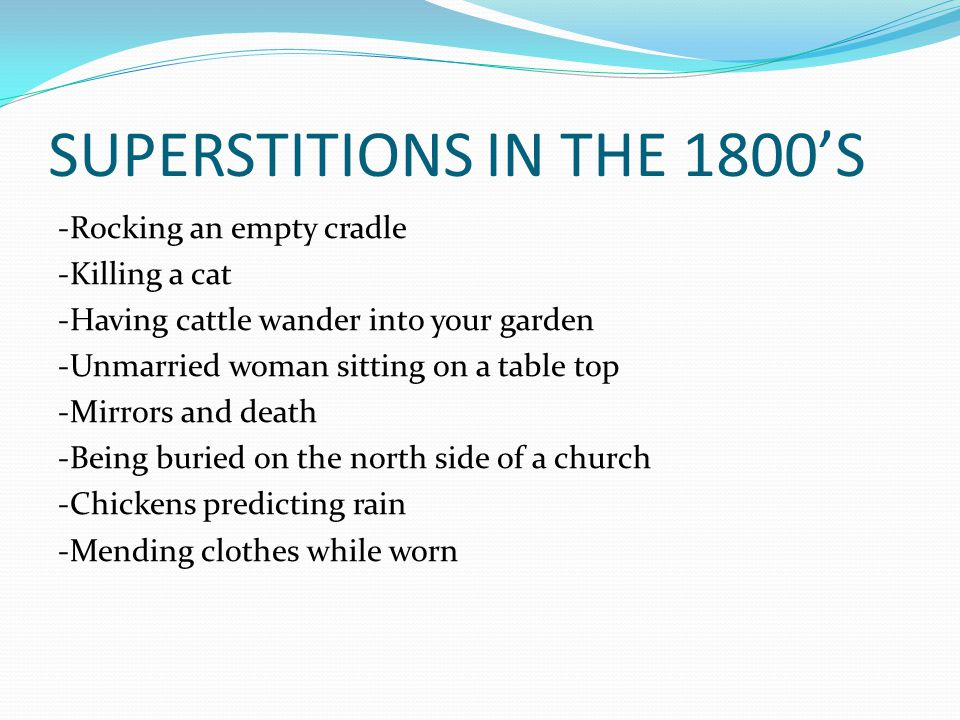 SUPERSTITIONS IN THE 1800'S -Rocking an empty cradle -Killing a cat -Having cattle wander into your garden -Unmarried woman sitting on a table top -Mirrors and death -Being buried on the north side of a church -Chickens predicting rain -Mending clothes while worn