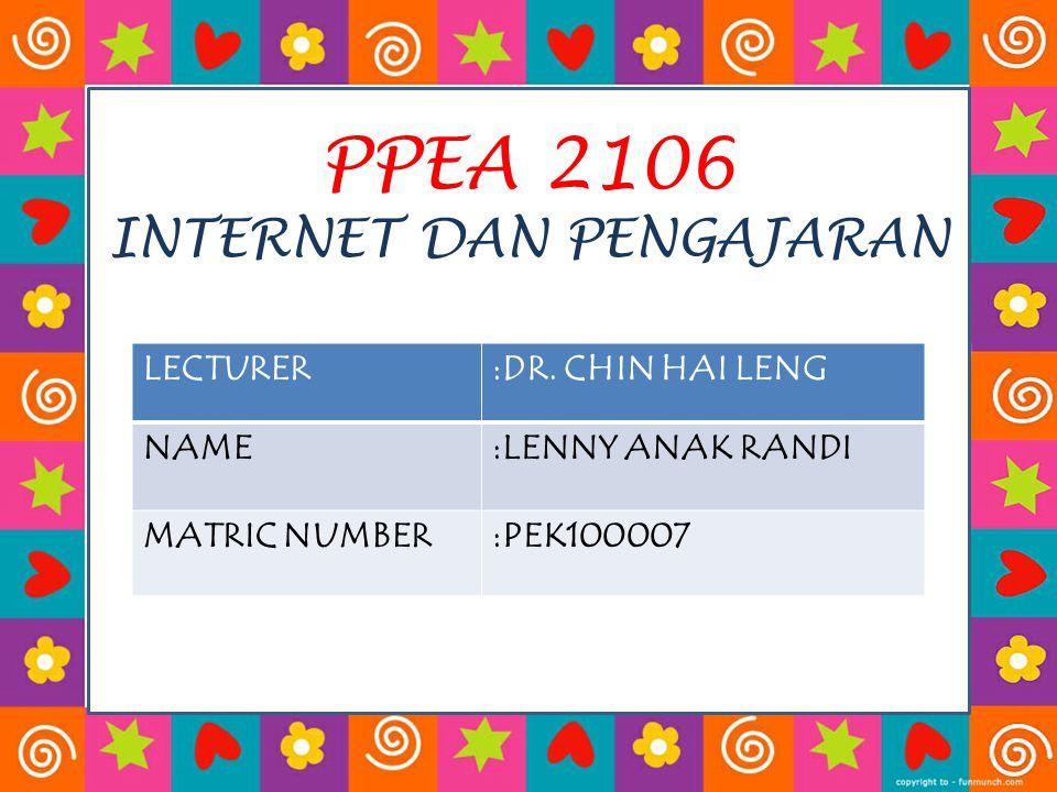 PPEA 2106 INTERNET DAN PENGAJARAN LECTURER:DR. CHIN HAI LENG NAME:LENNY ANAK RANDI MATRIC NUMBER:PEK100007