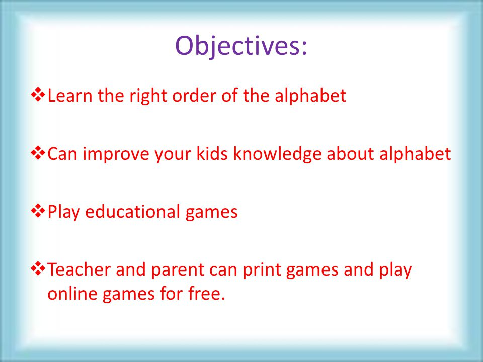 Objectives:  Learn the right order of the alphabet  Can improve your kids knowledge about alphabet  Play educational games  Teacher and parent can print games and play online games for free.
