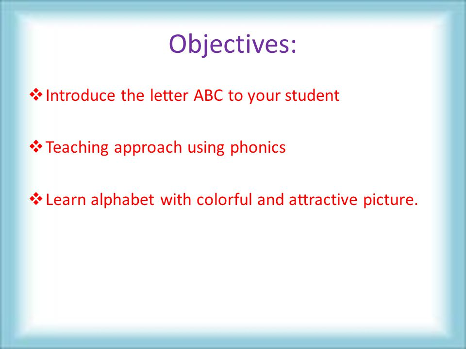 Objectives:  Introduce the letter ABC to your student  Teaching approach using phonics  Learn alphabet with colorful and attractive picture.
