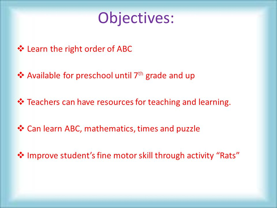 Objectives:  Learn the right order of ABC  Available for preschool until 7 th grade and up  Teachers can have resources for teaching and learning.