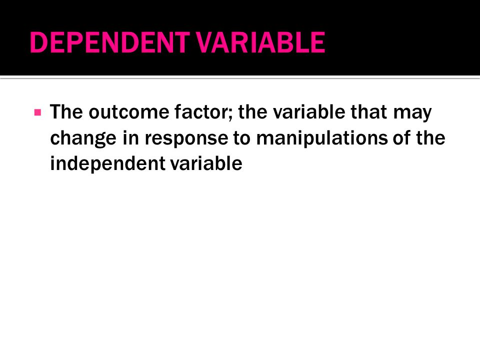  The outcome factor; the variable that may change in response to manipulations of the independent variable