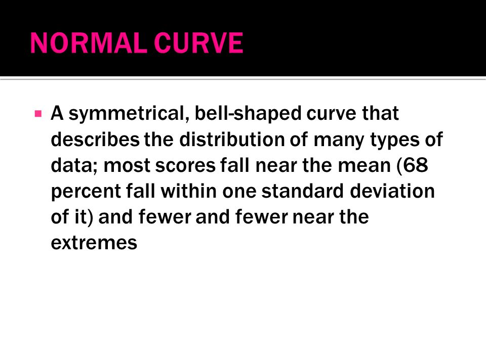  A symmetrical, bell-shaped curve that describes the distribution of many types of data; most scores fall near the mean (68 percent fall within one standard deviation of it) and fewer and fewer near the extremes