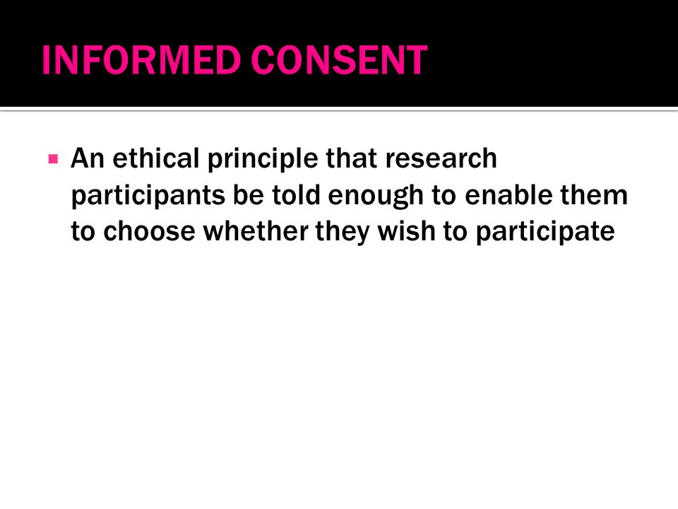 An ethical principle that research participants be told enough to enable them to choose whether they wish to participate