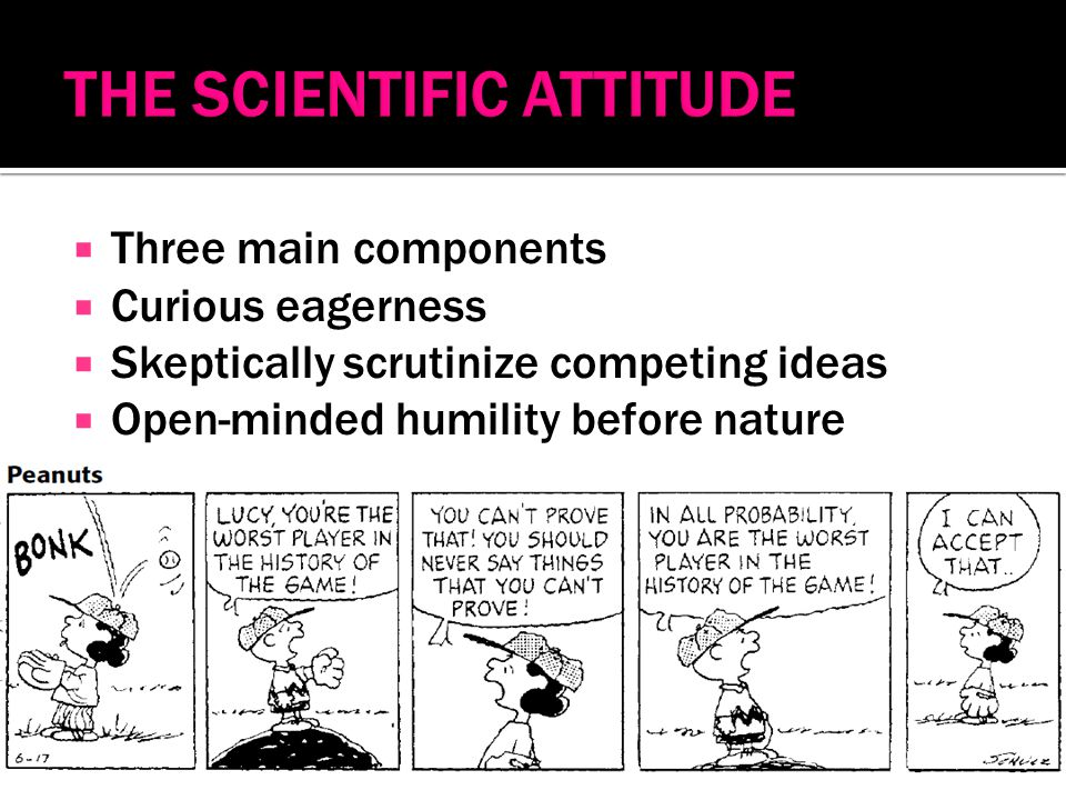  Three main components  Curious eagerness  Skeptically scrutinize competing ideas  Open-minded humility before nature