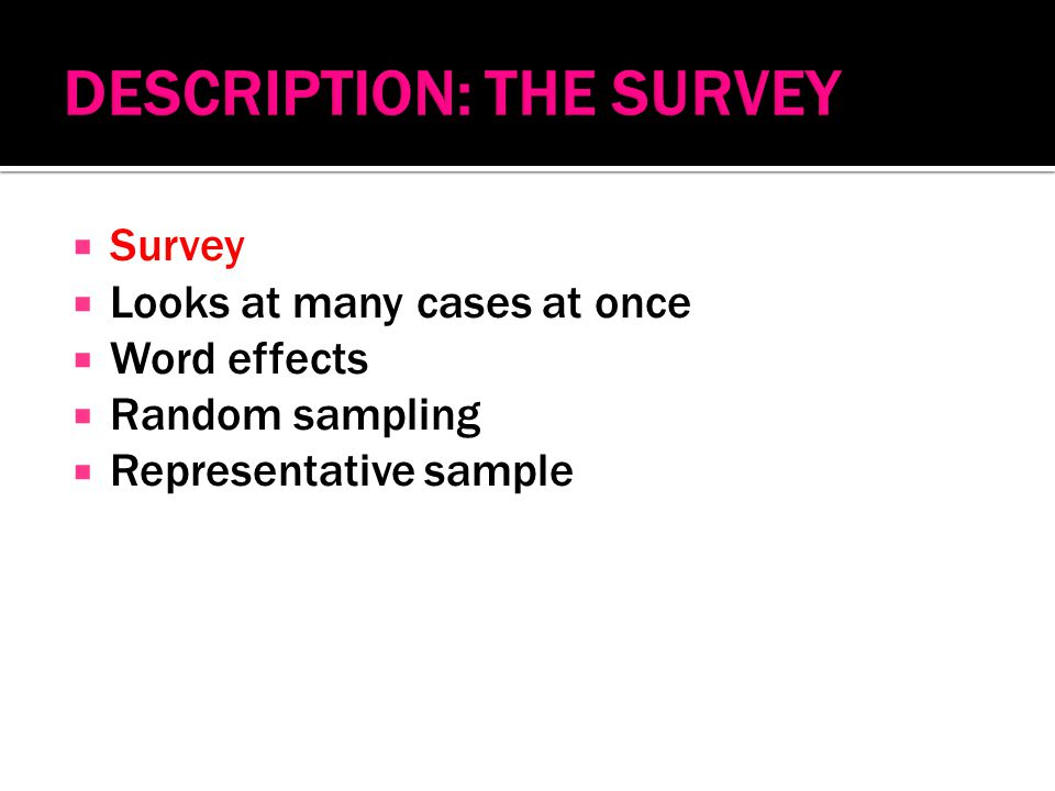  Survey  Looks at many cases at once  Word effects  Random sampling  Representative sample