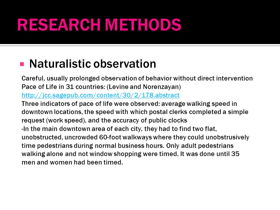  Naturalistic observation Careful, usually prolonged observation of behavior without direct intervention Pace of Life in 31 countries: (Levine and Norenzayan) http://jcc.sagepub.com/content/30/2/178.abstract Three indicators of pace of life were observed: average walking speed in downtown locations, the speed with which postal clerks completed a simple request (work speed), and the accuracy of public clocks -In the main downtown area of each city, they had to find two flat, unobstructed, uncrowded 60-foot walkways where they could unobstrusively time pedestrians during normal business hours.