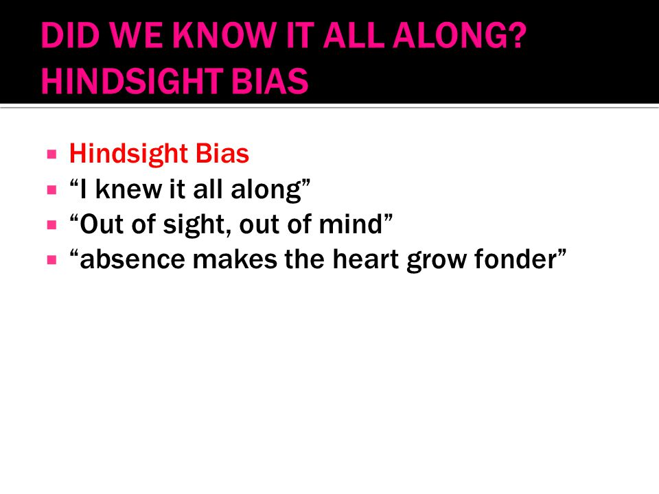  Hindsight Bias  I knew it all along  Out of sight, out of mind  absence makes the heart grow fonder