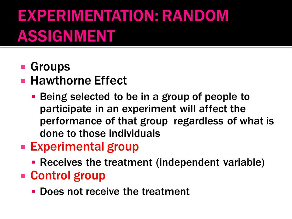  Groups  Hawthorne Effect  Being selected to be in a group of people to participate in an experiment will affect the performance of that group regardless of what is done to those individuals  Experimental group  Receives the treatment (independent variable)  Control group  Does not receive the treatment