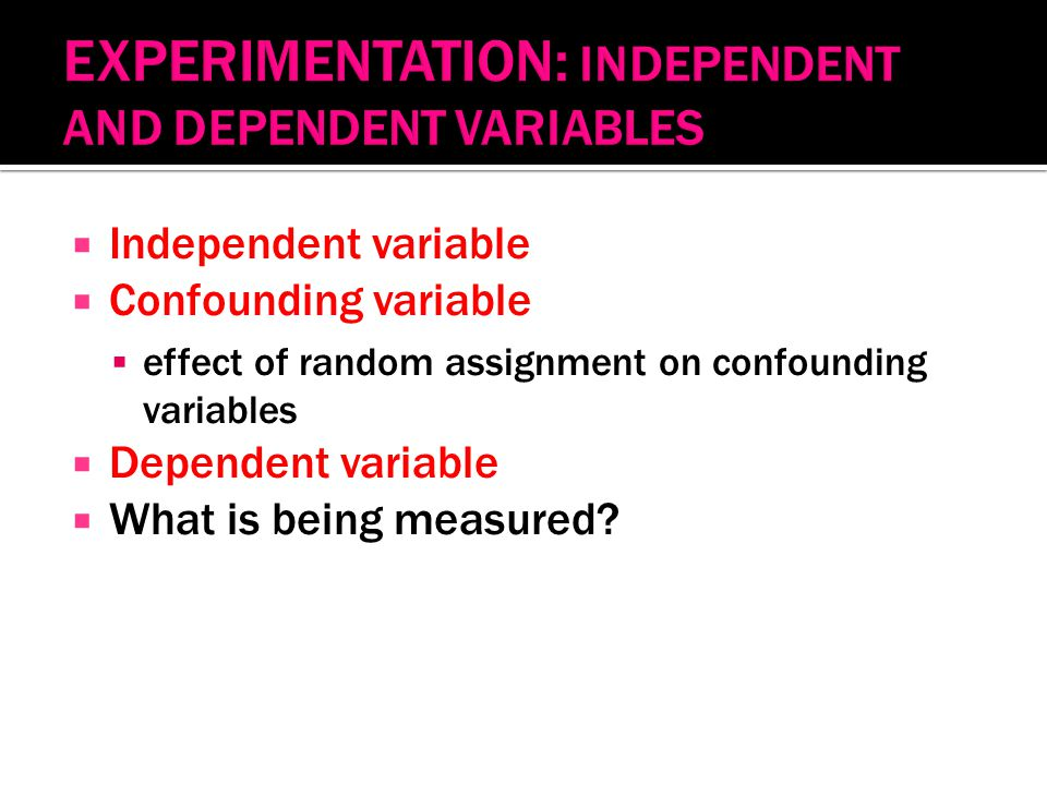  Independent variable  Confounding variable  effect of random assignment on confounding variables  Dependent variable  What is being measured?