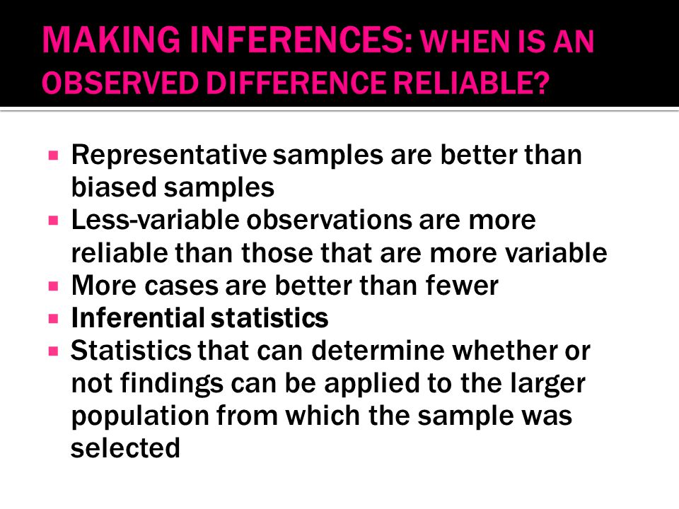  Representative samples are better than biased samples  Less-variable observations are more reliable than those that are more variable  More cases are better than fewer  Inferential statistics  Statistics that can determine whether or not findings can be applied to the larger population from which the sample was selected