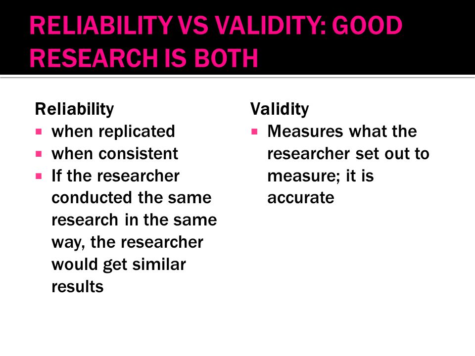 Reliability  when replicated  when consistent  If the researcher conducted the same research in the same way, the researcher would get similar results Validity  Measures what the researcher set out to measure; it is accurate