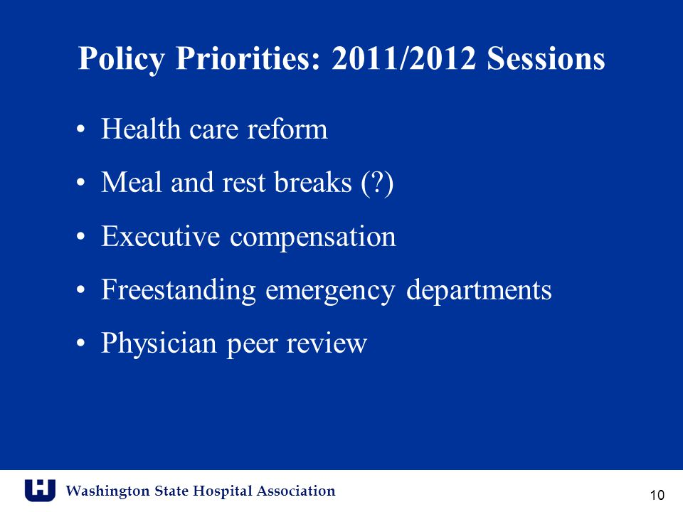 Washington State Hospital Association Policy Priorities: 2011/2012 Sessions Health care reform Meal and rest breaks ( ) Executive compensation Freestanding emergency departments Physician peer review 10