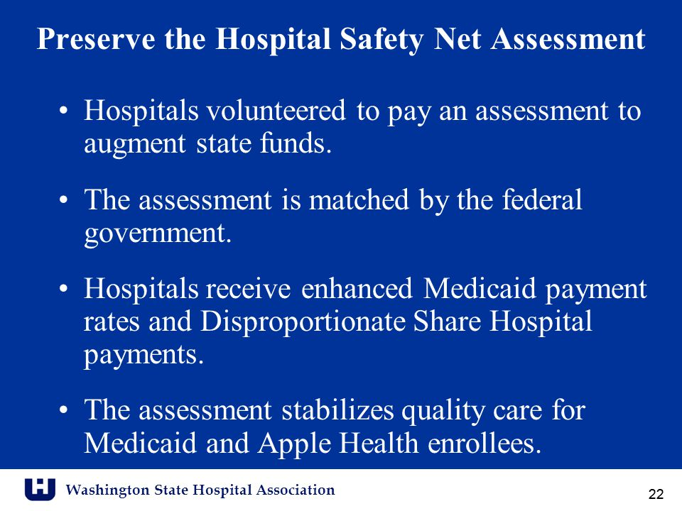 Washington State Hospital Association 22 Preserve the Hospital Safety Net Assessment Hospitals volunteered to pay an assessment to augment state funds.