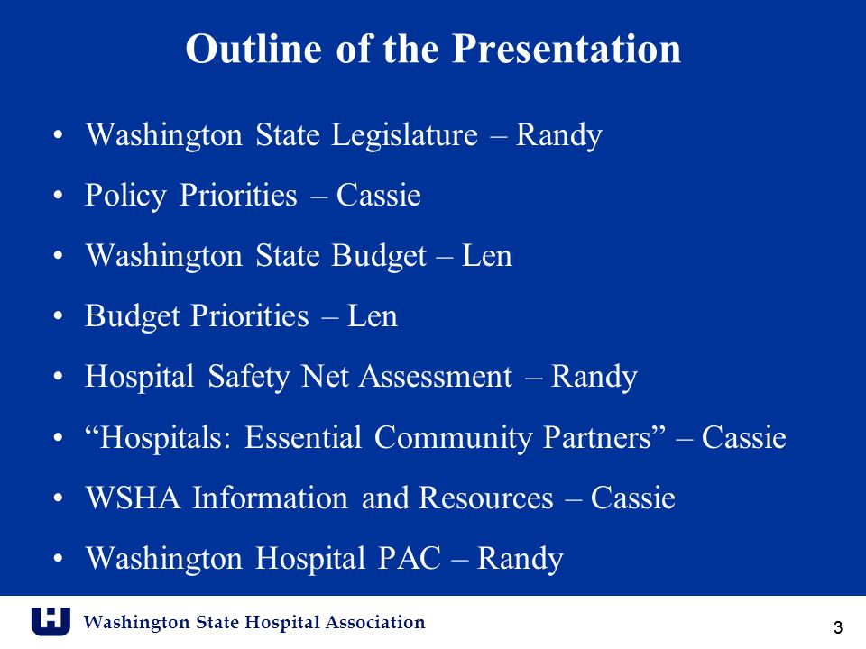 Washington State Hospital Association 33 Outline of the Presentation Washington State Legislature – Randy Policy Priorities – Cassie Washington State Budget – Len Budget Priorities – Len Hospital Safety Net Assessment – Randy Hospitals: Essential Community Partners – Cassie WSHA Information and Resources – Cassie Washington Hospital PAC – Randy