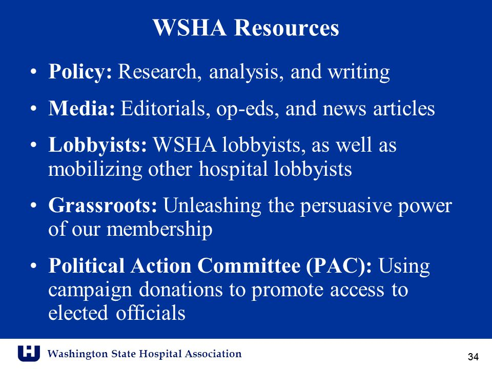 Washington State Hospital Association 34 WSHA Resources Policy: Research, analysis, and writing Media: Editorials, op-eds, and news articles Lobbyists: WSHA lobbyists, as well as mobilizing other hospital lobbyists Grassroots: Unleashing the persuasive power of our membership Political Action Committee (PAC): Using campaign donations to promote access to elected officials