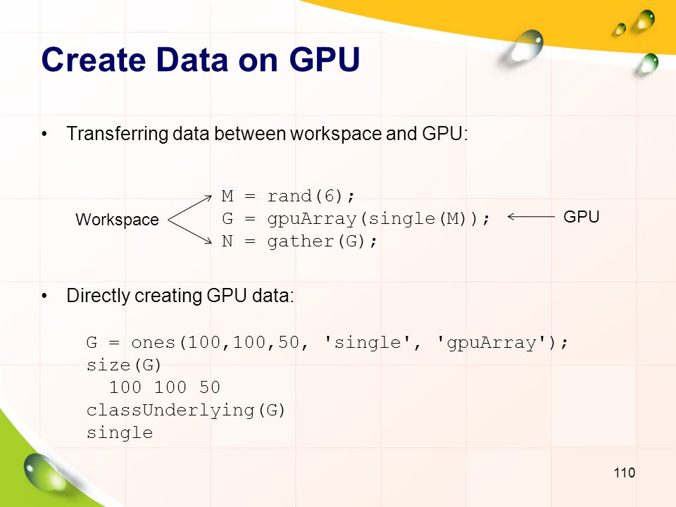 Execute Code on GPU Run Built-In Functions Run Element-Wise Matlab Code 111 X = rand(1000, single , gpuArray ); Gfft = fft(X); Y = gather(Gfft); function c = myCal(rawdata, gain, offst) c = (rawdata.* gain) + offst; meas = ones(1000)*3; // CPU gn = rand(1000, gpuArray )/100; // GPU offs = rand(1000, gpuArray )/50; // GPU corrected = arrayfun(@myCal,meas,gn,offs); results = gather(corrected);