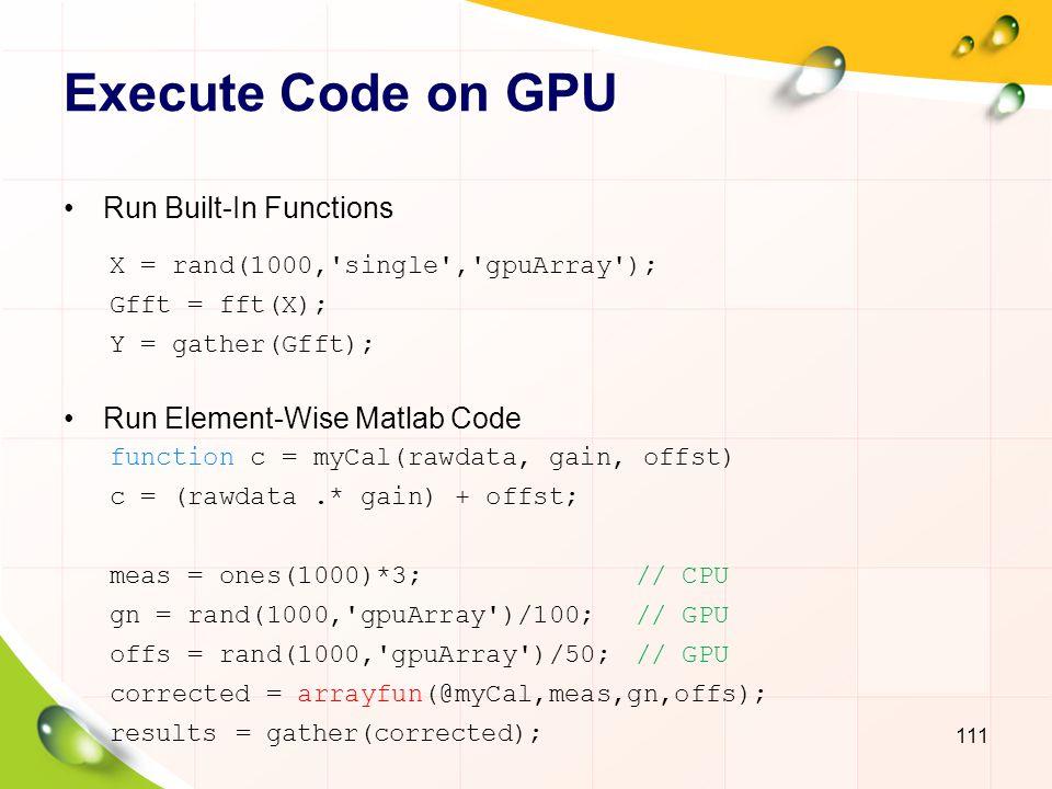 Timing GPU Code 112 A = rand(1024, gpuArray ); fh = @()fft(A); gputimeit(fh); gd = gpuDevice(); tic(); B = fft(A); wait(gd); t = toc(); A = rand(12000,400, gpuArray ); B = rand(400,12000, gpuArray ); f = @()A*B; t = gputimeit(f); X = rand(1000, gpuArray ); f = @()svd(X); t1 = gputimeit(f,1); t3 = gputimeit(f,3) ;