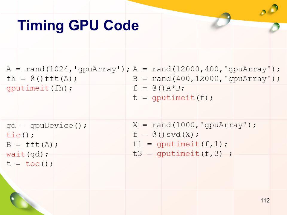 Testing Host-GPU Bandwidth 113 sizeOfDouble = 8; sizes = power(2, 14:28); sendTimes = inf(size(sizes)); gatherTimes = inf(size(sizes)); for i=1:numel(sizes) numElements = sizes(i)/sizeOfDouble; hostData = randi([0 9], numElements, 1); gpuData = gpuArray.randi([0 9], numElements, 1); sendFcn = @()gpuArray(hostData); sendTimes(i) = gputimeit(sendFcn); gatherFcn = @()gather(gpuData); gatherTimes(i) = gputimeit(gatherFcn); end sendBandwidth = (sizes./sendTimes)/1e9; [maxSendBandwidth, maxSendIdx] = max(sendBandwidth); gatherBandwidth = (sizes./gatherTimes)/1e9; [maxGatherBandwidth, maxGatherIdx] = max(gatherBandwidth);