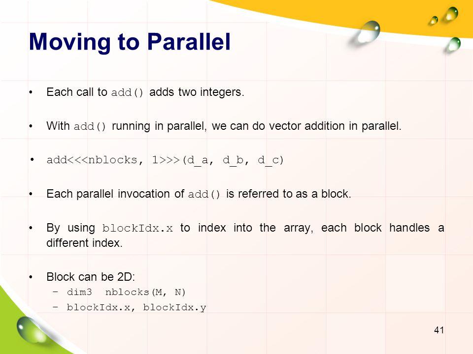 Vector Addition on Device 42 __global__ void add (int *a, int *b, int *c) { c[blockIdx.x]=a[blockIdx.x]+b[blockIdx.x]; } c[0]=a[0]+b[0]; Block 0 c[1]=a[1]+b[1]; Block 1 c[2]=a[2]+b[2]; Block 2 c[3]=a[3]+b[3]; Block 3