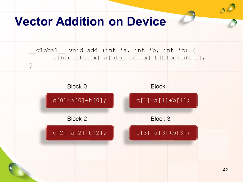 Vector Addition on Device: main() 43 # define N 512 int main(void) { int *a, *b, *c;// host copies int *d_a, *d_b, *d_c;// device copies int size=N*sizeof(int); // Allocate space for device copies of a, b, c cudaMalloc((void **)&d_a, size); cudaMalloc((void **)&d_b, size); cudaMalloc((void **)&d_c, size); // Allocate space of host copies of a, b, c // Set up initial values a=(int *)malloc(size); rand_ints(a, N); b=(int *)malloc(size); rand_ints(b, N); c=(int *)malloc(size); rand_ints(c, N);