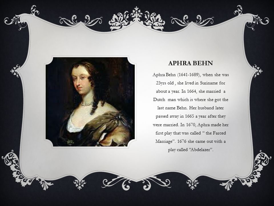 APHRA BEHN Aphra Behn (1641-1689), when she was 23yrs old, she lived in Suriname for about a year.