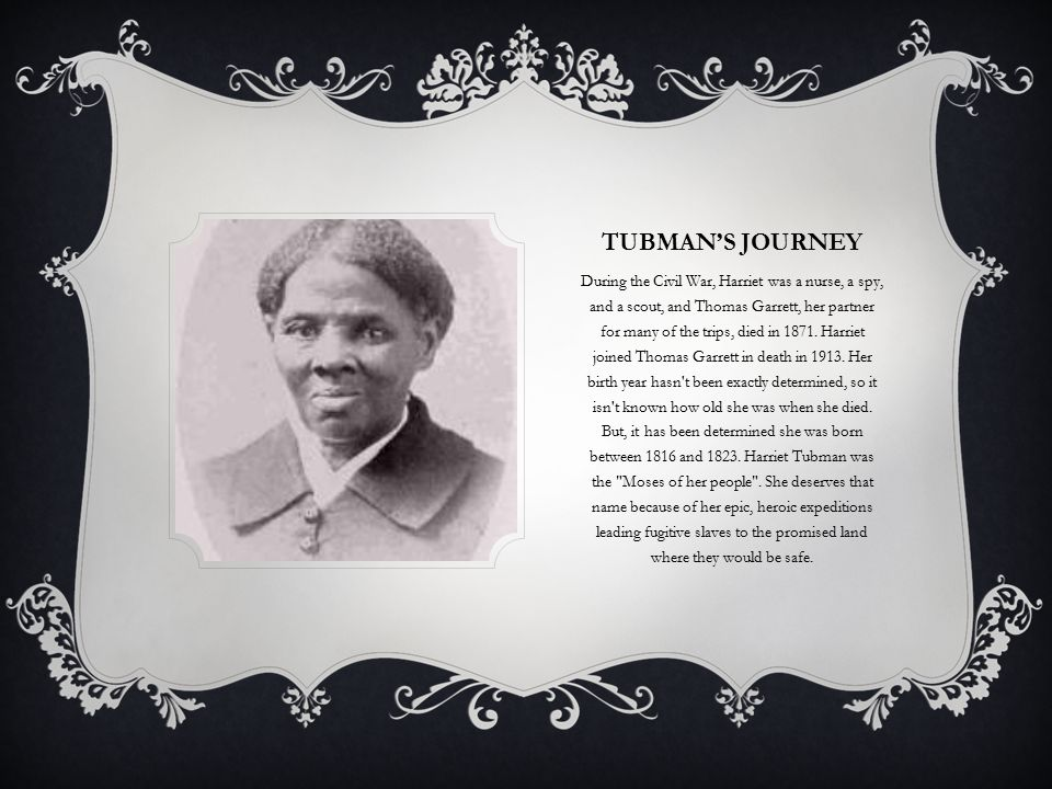 TUBMAN'S JOURNEY During the Civil War, Harriet was a nurse, a spy, and a scout, and Thomas Garrett, her partner for many of the trips, died in 1871.