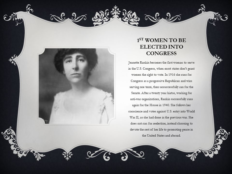 1 ST WOMEN TO BE ELECTED INTO CONGRESS Jeanette Rankin becomes the first woman to serve in the U.S.