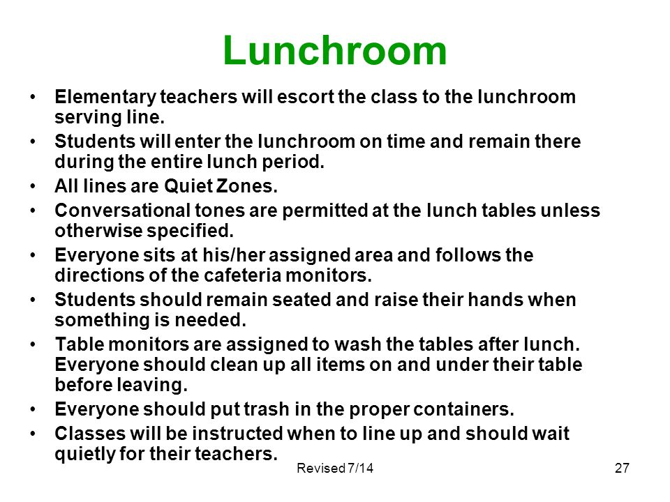 Lunchroom Elementary teachers will escort the class to the lunchroom serving line. Students will enter the lunchroom on time and remain there during t