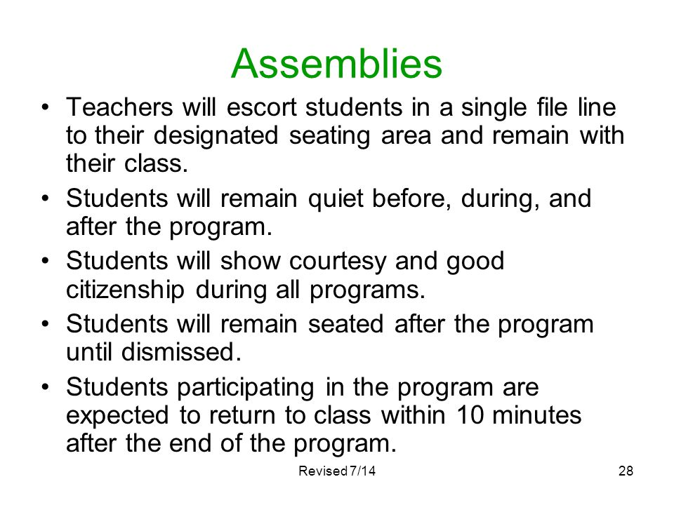Assemblies Teachers will escort students in a single file line to their designated seating area and remain with their class. Students will remain quie