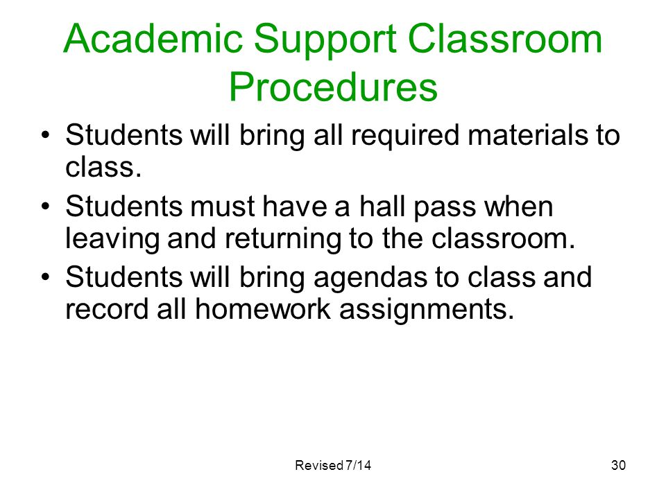Academic Support Classroom Procedures Students will bring all required materials to class. Students must have a hall pass when leaving and returning t