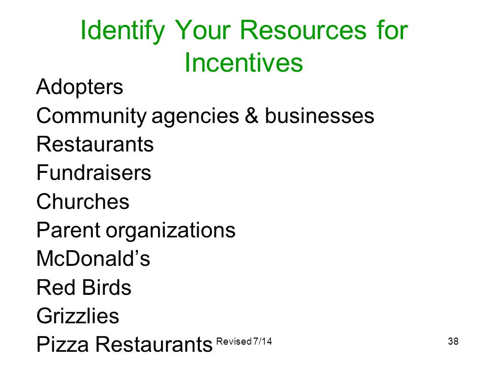 Revised 7/1438 Identify Your Resources for Incentives Adopters Community agencies & businesses Restaurants Fundraisers Churches Parent organizations M