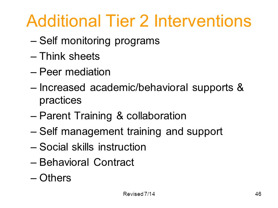Additional Tier 2 Interventions –Self monitoring programs –Think sheets –Peer mediation –Increased academic/behavioral supports & practices –Parent Tr