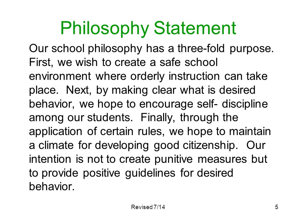 Revised 7/145 Philosophy Statement Our school philosophy has a three-fold purpose. First, we wish to create a safe school environment where orderly in