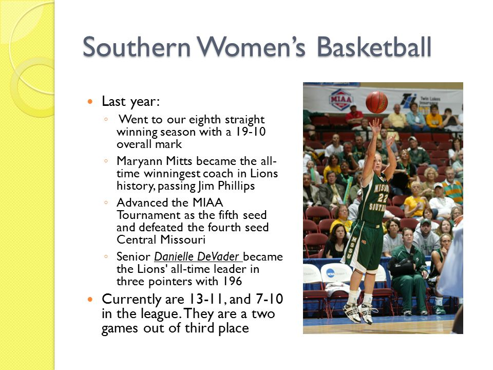 Southern Women's Basketball Last year: ◦ Went to our eighth straight winning season with a 19-10 overall mark ◦ Maryann Mitts became the all- time winningest coach in Lions history, passing Jim Phillips ◦ Advanced the MIAA Tournament as the fifth seed and defeated the fourth seed Central Missouri ◦ Senior Danielle DeVader became the Lions all-time leader in three pointers with 196 Currently are 13-11, and 7-10 in the league.