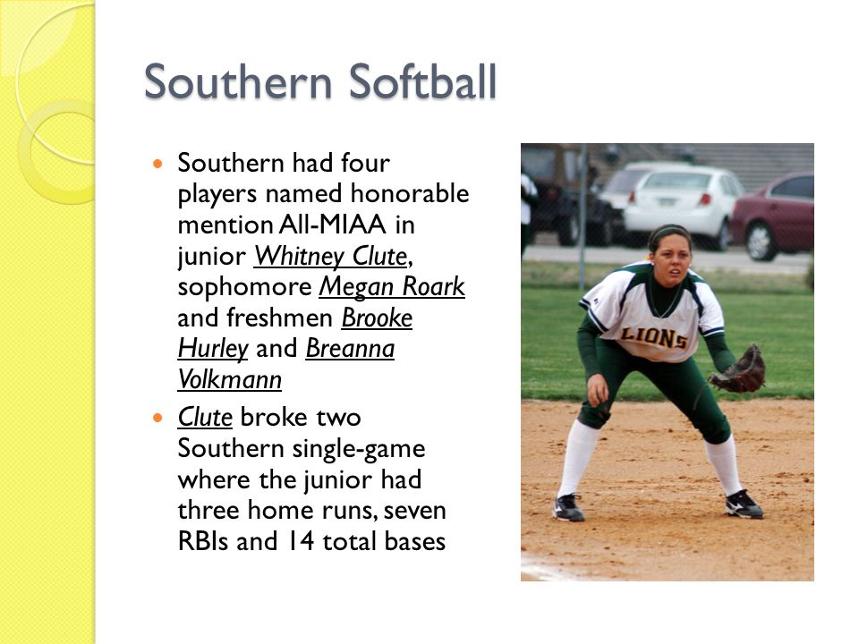 Southern Softball Southern had four players named honorable mention All-MIAA in junior Whitney Clute, sophomore Megan Roark and freshmen Brooke Hurley and Breanna Volkmann Clute broke two Southern single-game where the junior had three home runs, seven RBIs and 14 total bases