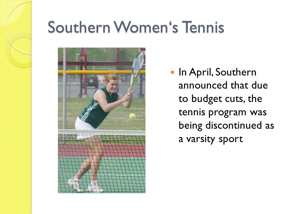 Southern Women's Tennis In April, Southern announced that due to budget cuts, the tennis program was being discontinued as a varsity sport