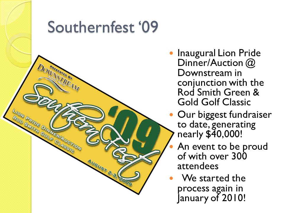Southernfest '09 Inaugural Lion Pride Dinner/Auction @ Downstream in conjunction with the Rod Smith Green & Gold Golf Classic Our biggest fundraiser to date, generating nearly $40,000.