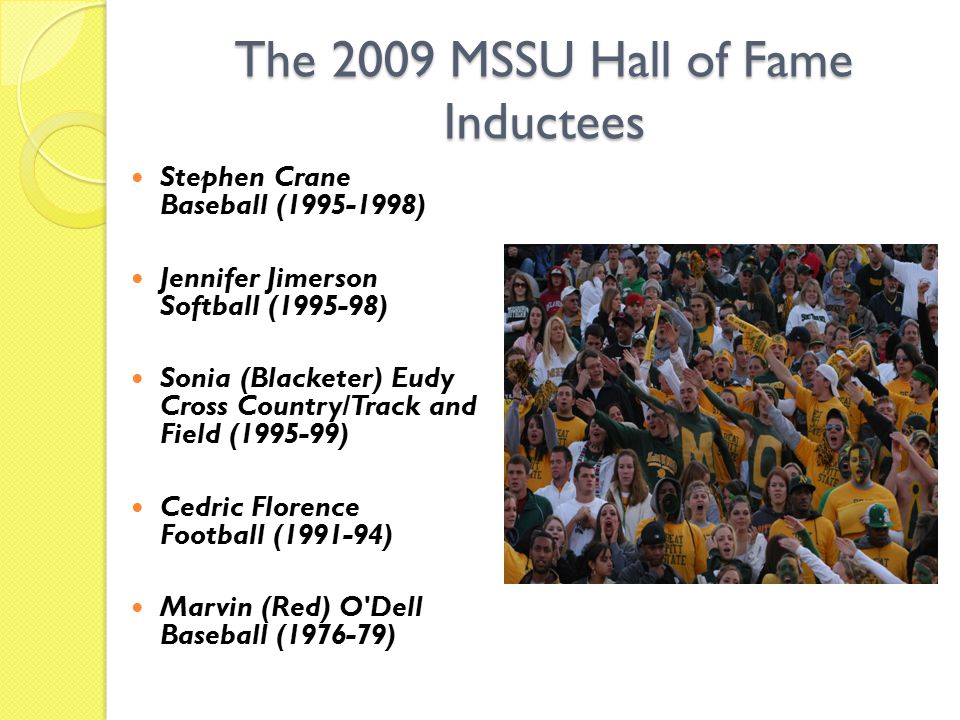 The 2009 MSSU Hall of Fame Inductees Stephen Crane Baseball (1995-1998) Jennifer Jimerson Softball (1995-98) Sonia (Blacketer) Eudy Cross Country/Track and Field (1995-99) Cedric Florence Football (1991-94) Marvin (Red) O Dell Baseball (1976-79)