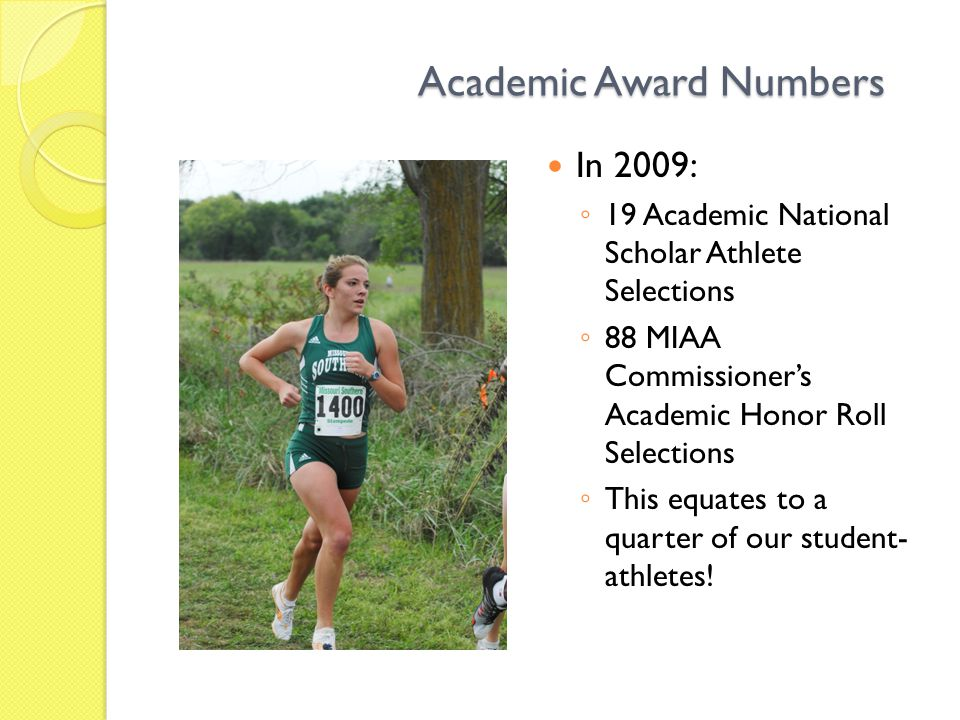 Academic Award Numbers In 2009: ◦ 19 Academic National Scholar Athlete Selections ◦ 88 MIAA Commissioner's Academic Honor Roll Selections ◦ This equates to a quarter of our student- athletes!