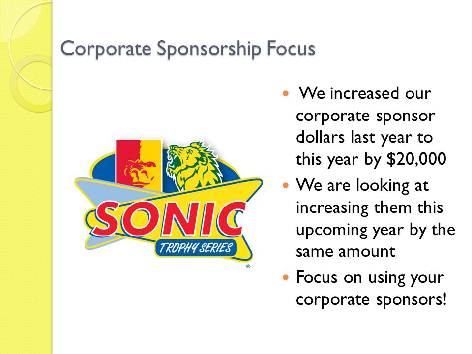 Corporate Sponsorship Focus We increased our corporate sponsor dollars last year to this year by $20,000 We are looking at increasing them this upcoming year by the same amount Focus on using your corporate sponsors!