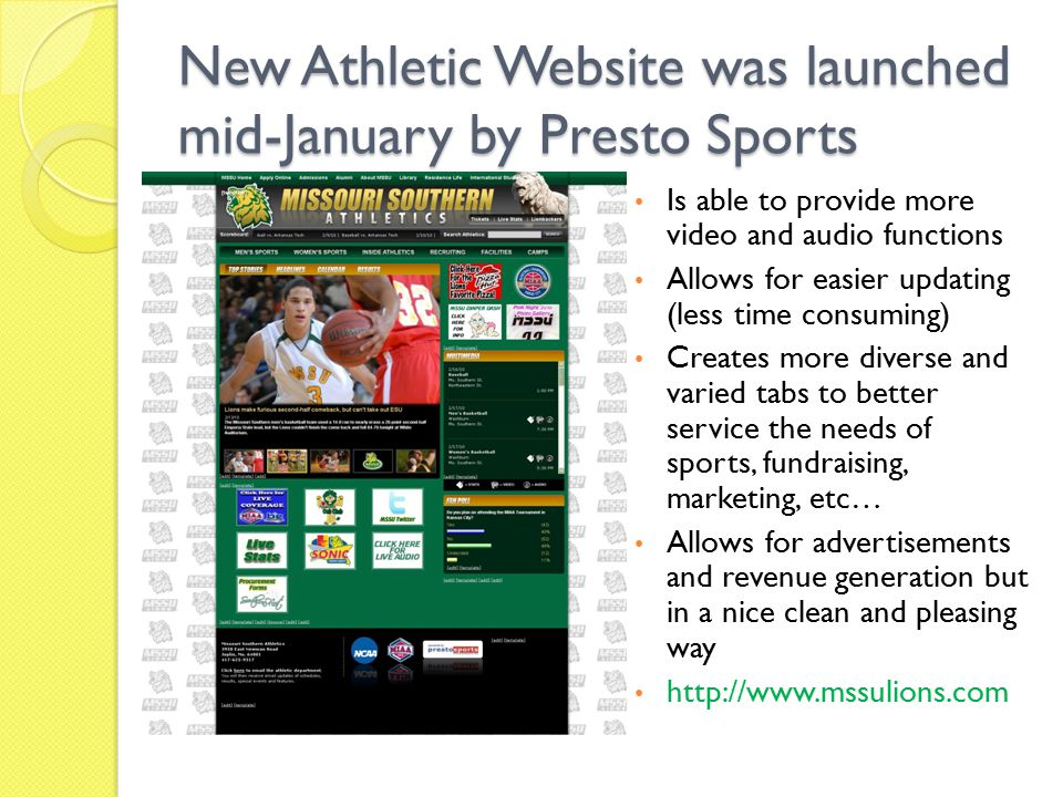 New Athletic Website was launched mid-January by Presto Sports Is able to provide more video and audio functions Allows for easier updating (less time consuming) Creates more diverse and varied tabs to better service the needs of sports, fundraising, marketing, etc… Allows for advertisements and revenue generation but in a nice clean and pleasing way http://www.mssulions.com