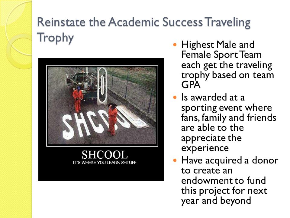Reinstate the Academic Success Traveling Trophy Highest Male and Female Sport Team each get the traveling trophy based on team GPA Is awarded at a sporting event where fans, family and friends are able to the appreciate the experience Have acquired a donor to create an endowment to fund this project for next year and beyond