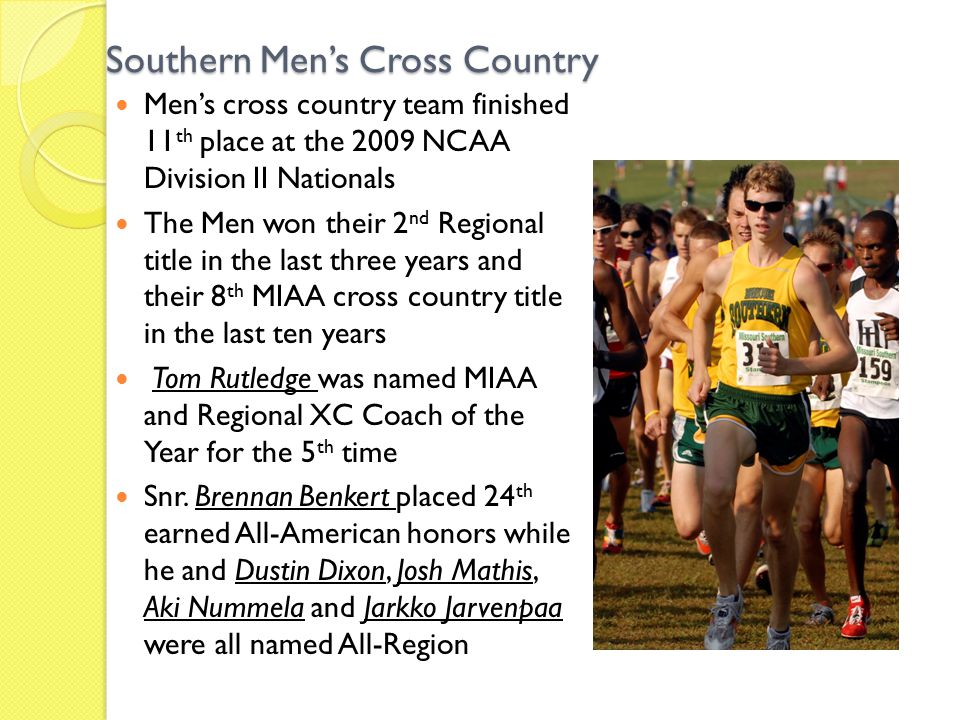Southern Men's Cross Country Men's cross country team finished 11 th place at the 2009 NCAA Division II Nationals The Men won their 2 nd Regional title in the last three years and their 8 th MIAA cross country title in the last ten years Tom Rutledge was named MIAA and Regional XC Coach of the Year for the 5 th time Snr.