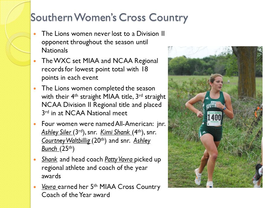 Southern Women's Cross Country The Lions women never lost to a Division II opponent throughout the season until Nationals The WXC set MIAA and NCAA Regional records for lowest point total with 18 points in each event The Lions women completed the season with their 4 th straight MIAA title, 3 rd straight NCAA Division II Regional title and placed 3 rd in at NCAA National meet Four women were named All-American: jnr.