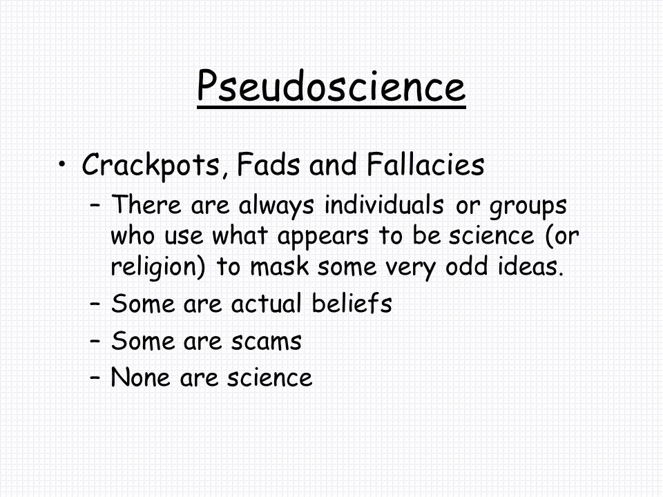 Pseudoscience Crackpots, Fads and Fallacies –There are always individuals or groups who use what appears to be science (or religion) to mask some very odd ideas.