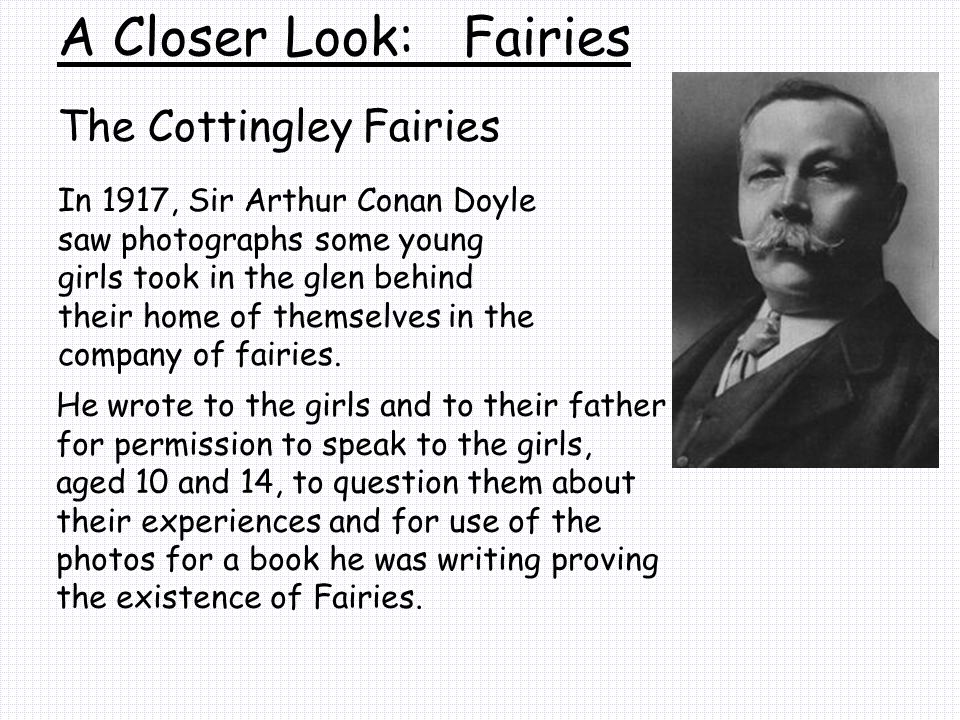 The Cottingley Fairies A Closer Look: Fairies In 1917, Sir Arthur Conan Doyle saw photographs some young girls took in the glen behind their home of themselves in the company of fairies.